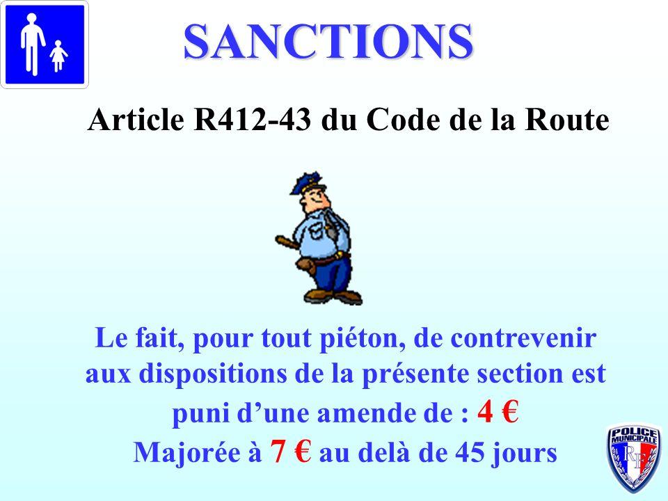 SANCTIONS Le fait, pour tout piéton, de contrevenir aux dispositions de la présente section est puni dune amende de : 4 Majorée à 7 au delà de 45 jour