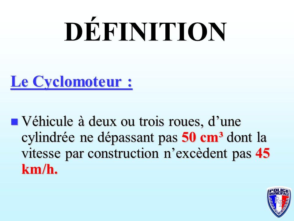 DÉFINITION Le Cyclomoteur : Véhicule à deux ou trois roues, dune cylindrée ne dépassant pas 50 cm³ dont la vitesse par construction nexcèdent pas 45 k