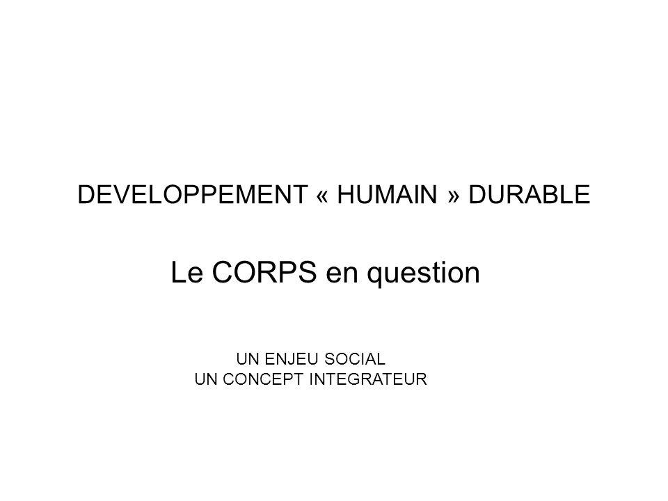 DEVELOPPEMENT « HUMAIN » DURABLE Le CORPS en question UN ENJEU SOCIAL UN CONCEPT INTEGRATEUR