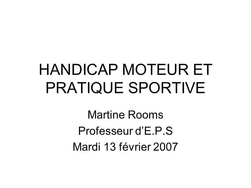 HANDICAP MOTEUR ET PRATIQUE SPORTIVE Martine Rooms Professeur dE.P.S Mardi 13 février 2007