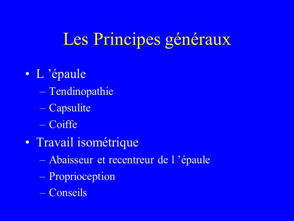 Les Principes généraux L épaule –Tendinopathie –Capsulite –Coiffe Travail isométrique –Abaisseur et recentreur de l épaule –Proprioception –Conseils
