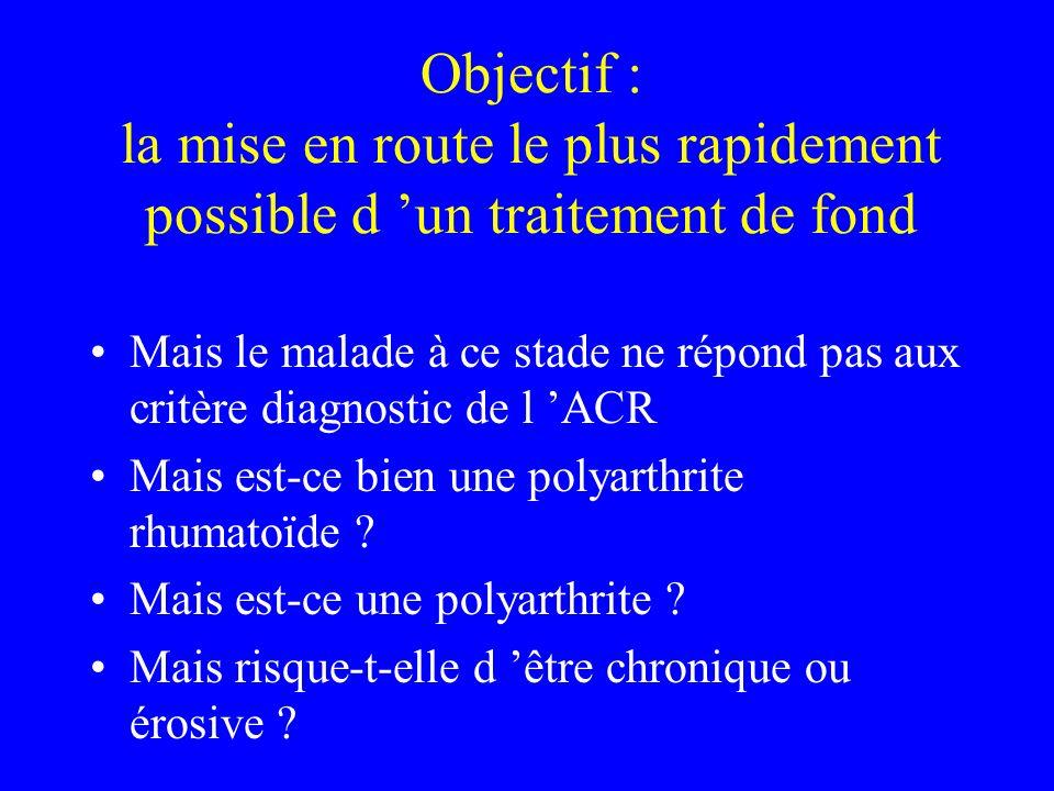 Objectif : la mise en route le plus rapidement possible d un traitement de fond Mais le malade à ce stade ne répond pas aux critère diagnostic de l ACR Mais est-ce bien une polyarthrite rhumatoïde .
