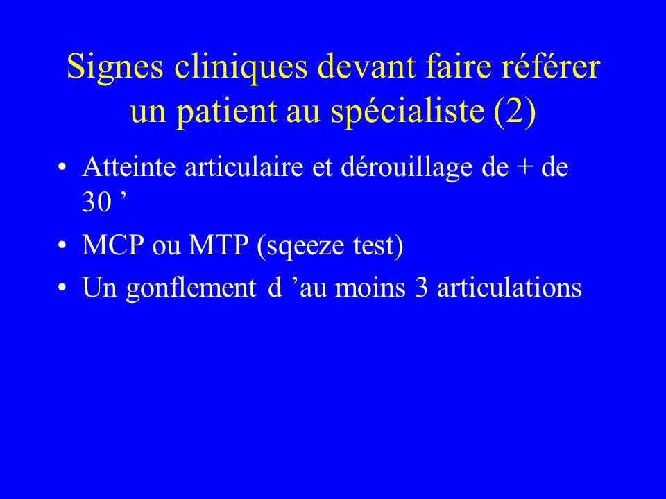 Signes cliniques devant faire référer un patient au spécialiste (2) Atteinte articulaire et dérouillage de + de 30 MCP ou MTP (sqeeze test) Un gonflement d au moins 3 articulations