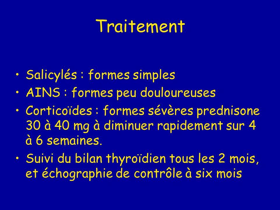 Traitement Salicylés : formes simples AINS : formes peu douloureuses Corticoïdes : formes sévères prednisone 30 à 40 mg à diminuer rapidement sur 4 à 6 semaines.