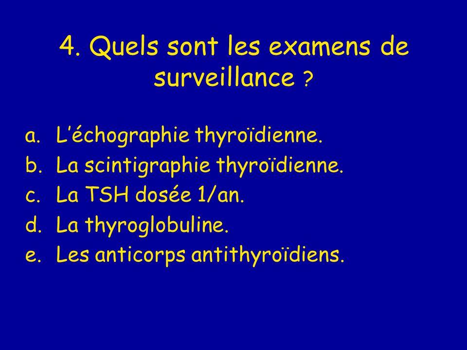 4. Quels sont les examens de surveillance ? a.Léchographie thyroïdienne. b.La scintigraphie thyroïdienne. c.La TSH dosée 1/an. d.La thyroglobuline. e.