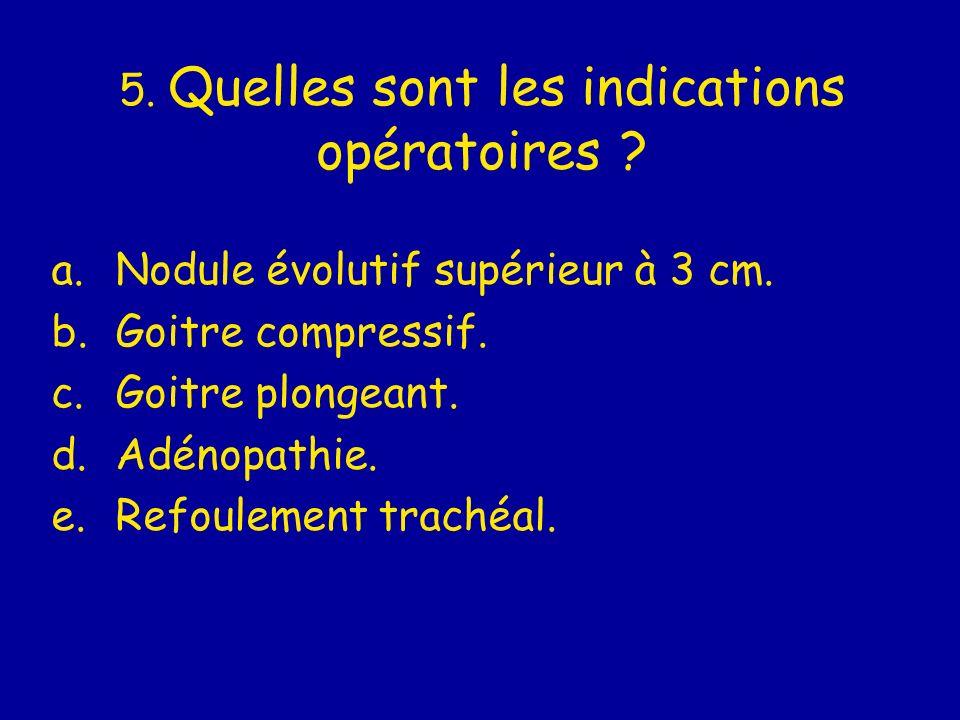 5. Quelles sont les indications opératoires ? a.Nodule évolutif supérieur à 3 cm. b.Goitre compressif. c.Goitre plongeant. d.Adénopathie. e.Refoulemen