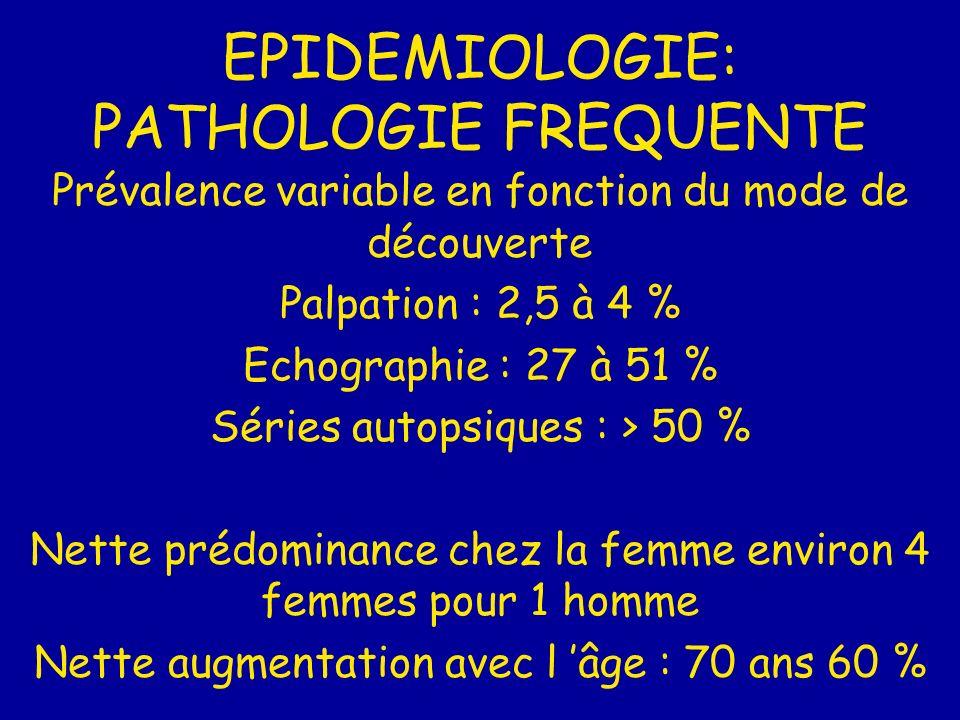EPIDEMIOLOGIE: PATHOLOGIE FREQUENTE Prévalence variable en fonction du mode de découverte Palpation : 2,5 à 4 % Echographie : 27 à 51 % Séries autopsiques : > 50 % Nette prédominance chez la femme environ 4 femmes pour 1 homme Nette augmentation avec l âge : 70 ans 60 %