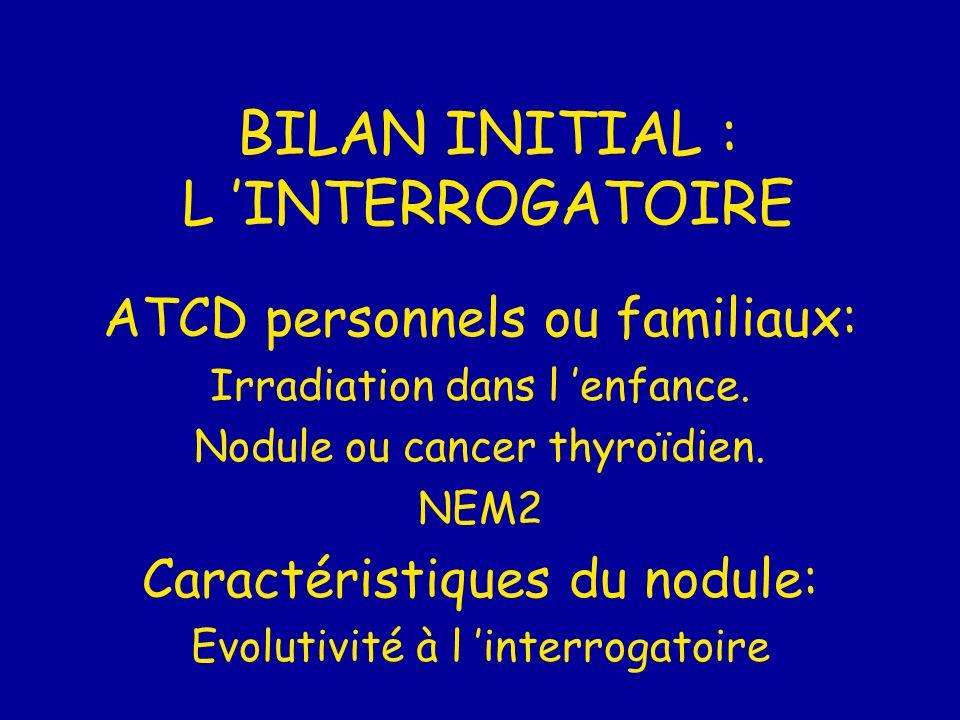 BILAN INITIAL : L INTERROGATOIRE ATCD personnels ou familiaux: Irradiation dans l enfance. Nodule ou cancer thyroïdien. NEM2 Caractéristiques du nodul