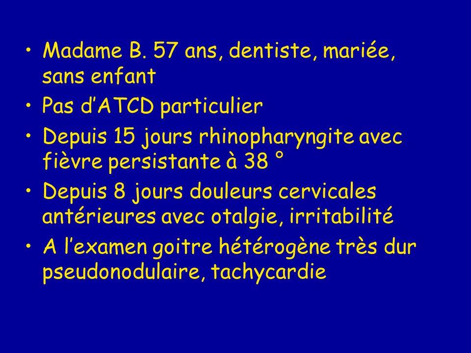 me Madame B. 57 ans, dentiste, mariée, sans enfant Pas dATCD particulier Depuis 15 jours rhinopharyngite avec fièvre persistante à 38 ° Depuis 8 jours