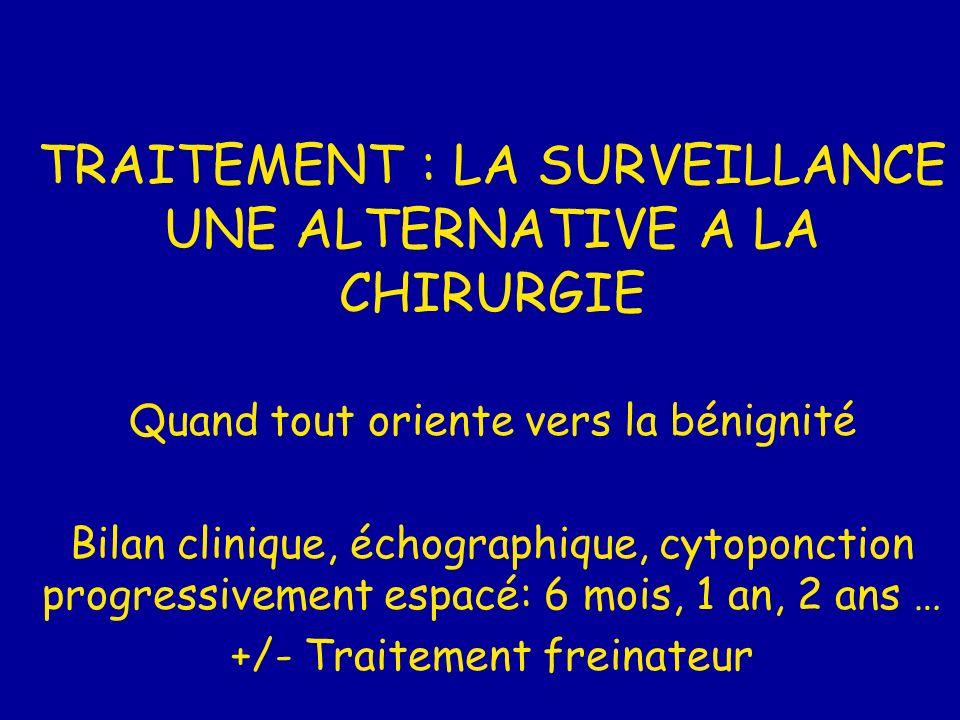 TRAITEMENT : LA SURVEILLANCE UNE ALTERNATIVE A LA CHIRURGIE Quand tout oriente vers la bénignité Bilan clinique, échographique, cytoponction progressi
