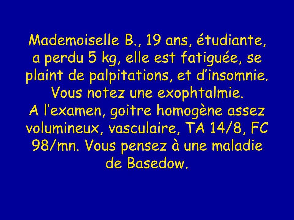 Mademoiselle B., 19 ans, étudiante, a perdu 5 kg, elle est fatiguée, se plaint de palpitations, et dinsomnie. Vous notez une exophtalmie. A lexamen, g