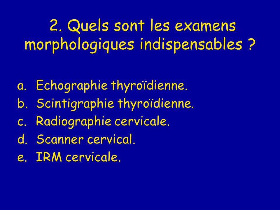 2. Quels sont les examens morphologiques indispensables ? a.Echographie thyroïdienne. b.Scintigraphie thyroïdienne. c.Radiographie cervicale. d.Scanne