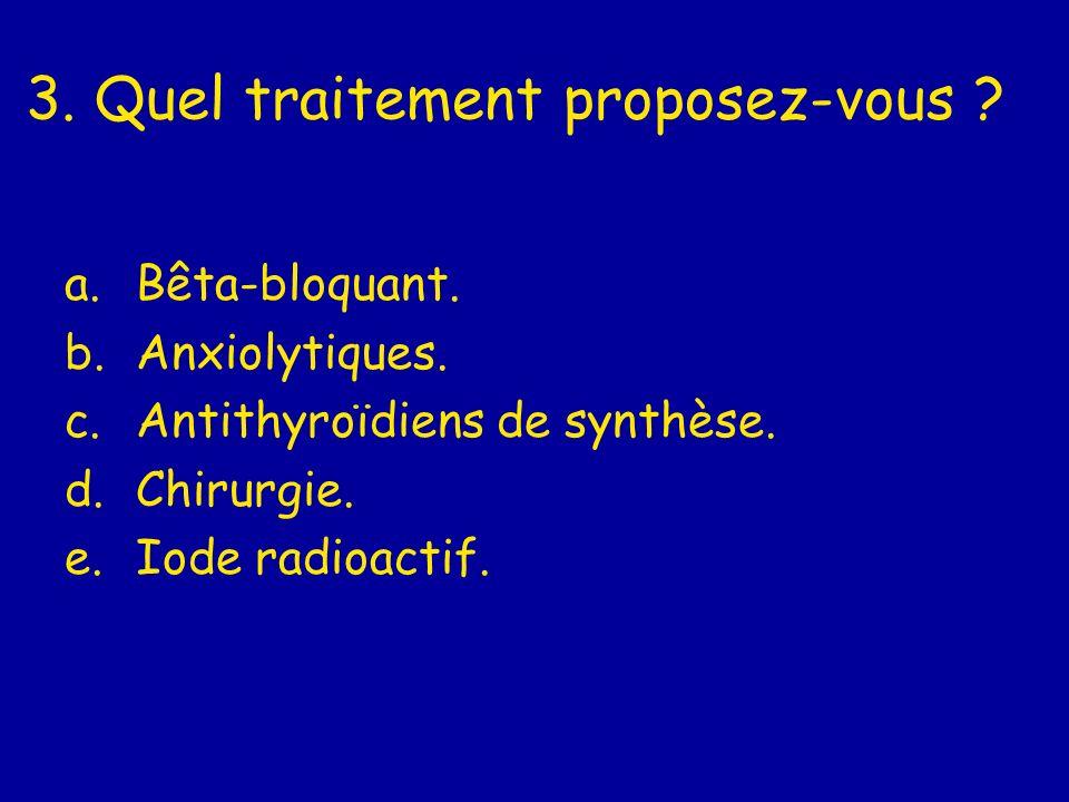 3. Quel traitement proposez-vous ? a.Bêta-bloquant. b.Anxiolytiques. c.Antithyroïdiens de synthèse. d.Chirurgie. e.Iode radioactif.