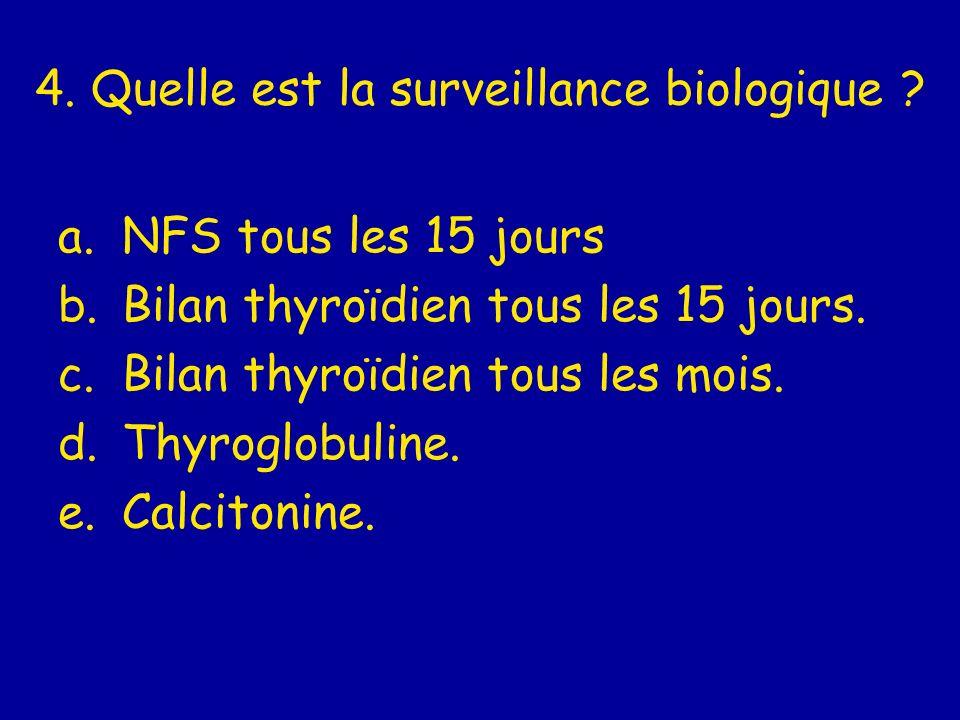 4. Quelle est la surveillance biologique ? a.NFS tous les 15 jours b.Bilan thyroïdien tous les 15 jours. c.Bilan thyroïdien tous les mois. d.Thyroglob