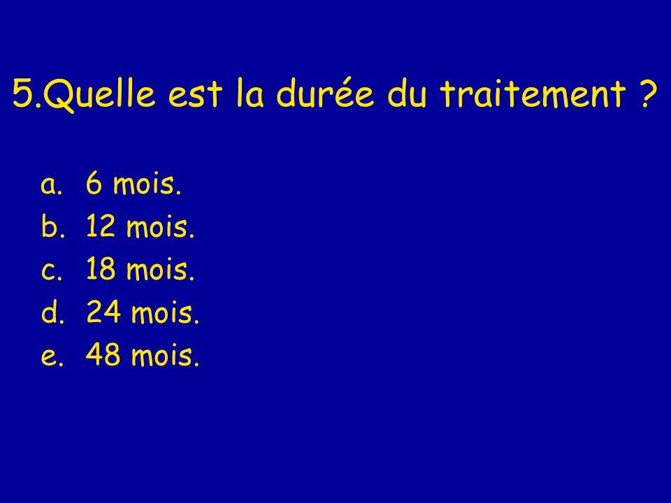 5.Quelle est la durée du traitement ? a.6 mois. b.12 mois. c.18 mois. d.24 mois. e.48 mois.