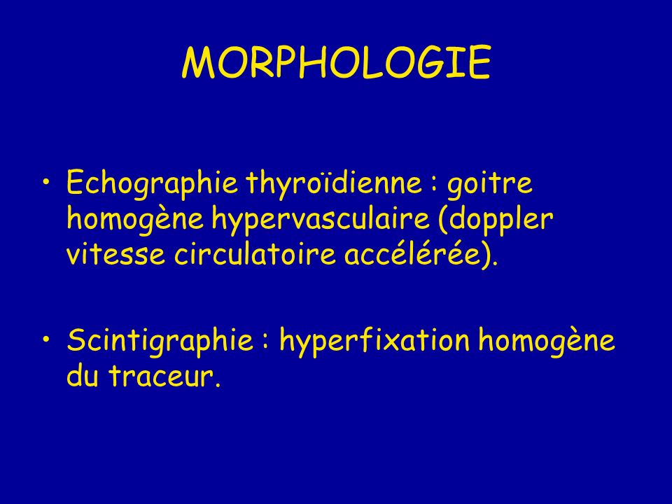 MORPHOLOGIE Echographie thyroïdienne : goitre homogène hypervasculaire (doppler vitesse circulatoire accélérée). Scintigraphie : hyperfixation homogèn