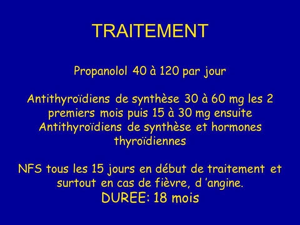 TRAITEMENT Propanolol 40 à 120 par jour Antithyroïdiens de synthèse 30 à 60 mg les 2 premiers mois puis 15 à 30 mg ensuite Antithyroïdiens de synthèse et hormones thyroïdiennes NFS tous les 15 jours en début de traitement et surtout en cas de fièvre, d angine.