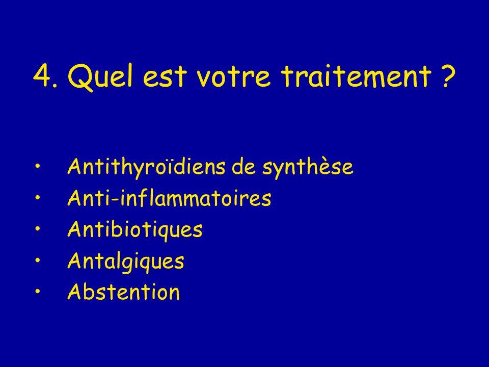 4. Quel est votre traitement ? Antithyroïdiens de synthèse Anti-inflammatoires Antibiotiques Antalgiques Abstention
