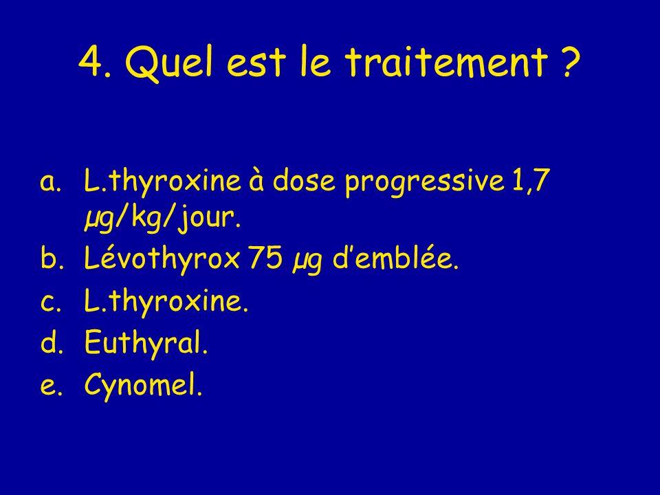 4. Quel est le traitement ? a.L.thyroxine à dose progressive 1,7 µg/kg/jour. b.Lévothyrox 75 µg demblée. c.L.thyroxine. d.Euthyral. e.Cynomel.