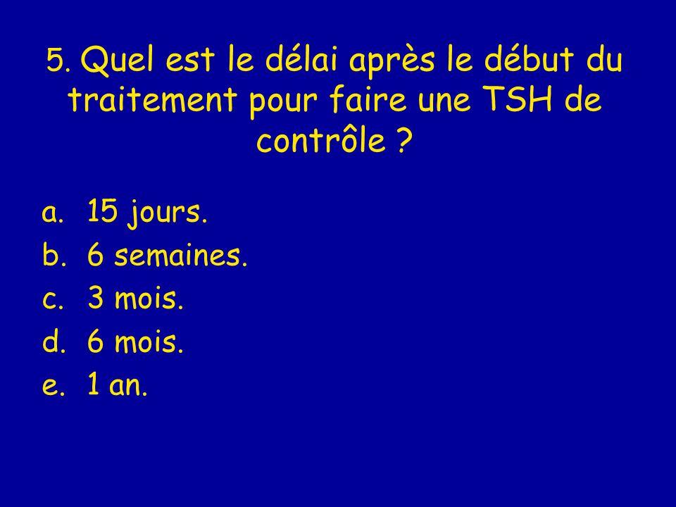5. Quel est le délai après le début du traitement pour faire une TSH de contrôle ? a.15 jours. b.6 semaines. c.3 mois. d.6 mois. e.1 an.