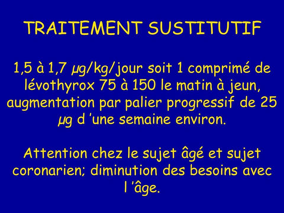TRAITEMENT SUSTITUTIF 1,5 à 1,7 µg/kg/jour soit 1 comprimé de lévothyrox 75 à 150 le matin à jeun, augmentation par palier progressif de 25 µg d une s