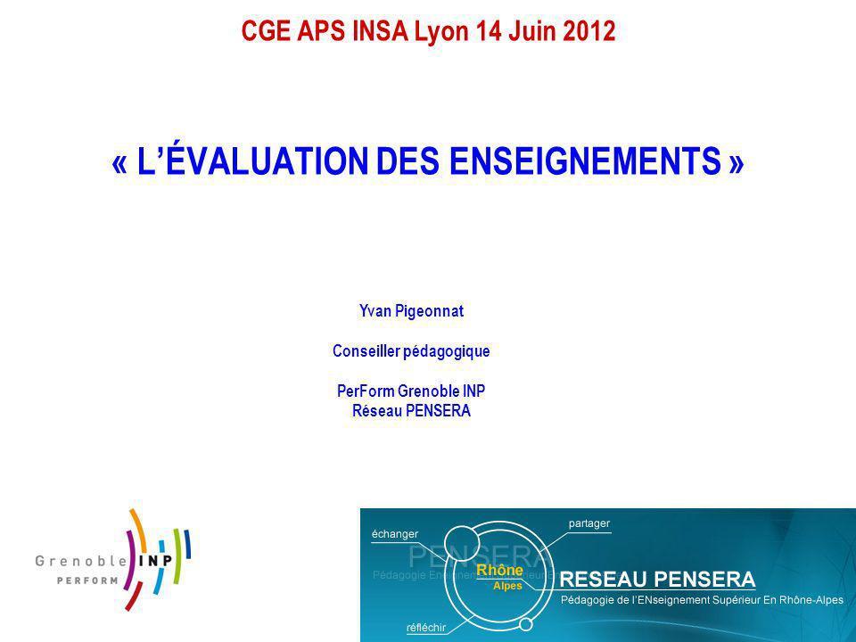 CGE APS INSA Lyon 14 Juin 2012 « LÉVALUATION DES ENSEIGNEMENTS » Yvan Pigeonnat Conseiller pédagogique PerForm Grenoble INP Réseau PENSERA