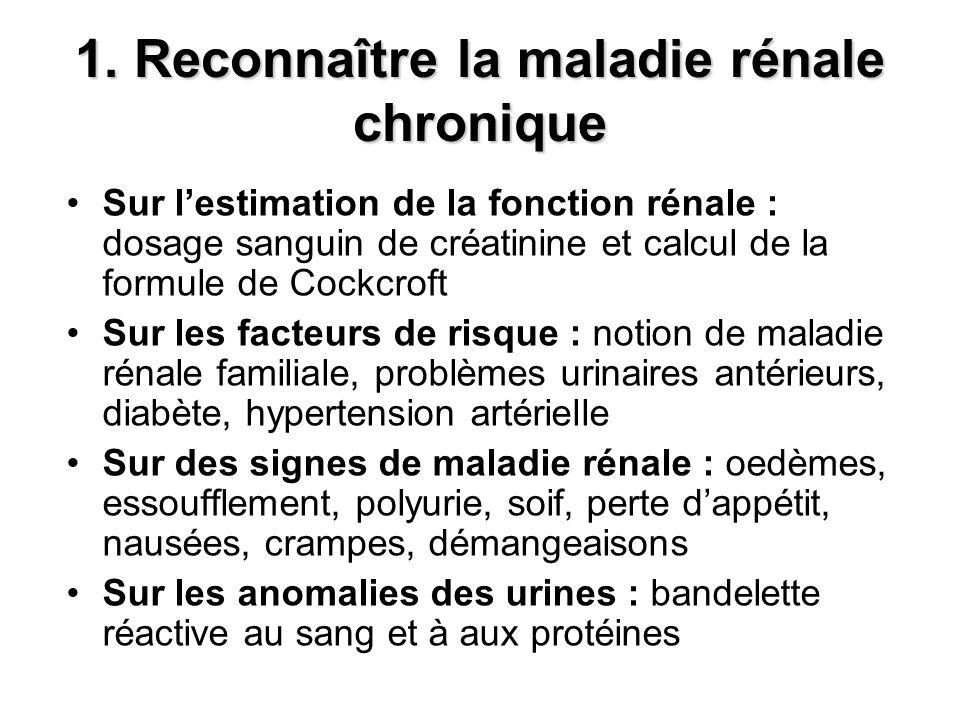 1. Reconnaître la maladie rénale chronique Sur lestimation de la fonction rénale : dosage sanguin de créatinine et calcul de la formule de Cockcroft S
