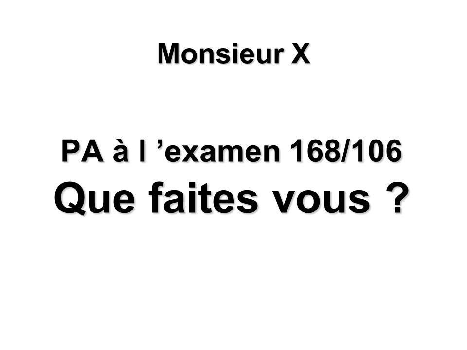 PA à l examen 168/106 Que faites vous ? Monsieur X
