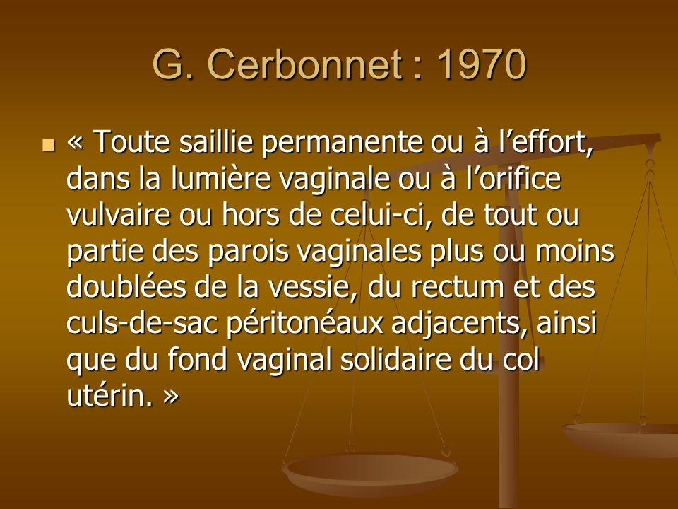 G. Cerbonnet : 1970 « Toute saillie permanente ou à leffort, dans la lumière vaginale ou à lorifice vulvaire ou hors de celui-ci, de tout ou partie de