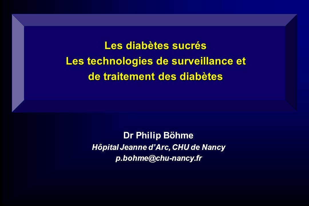 Les diabètes sucrés Les technologies de surveillance et de traitement des diabètes Dr Philip Böhme Hôpital Jeanne dArc, CHU de Nancy p.bohme@chu-nancy