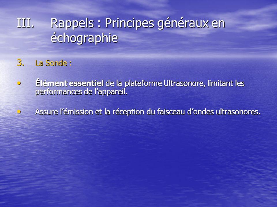 III.Rappels : Principes généraux en échographie 3. La Sonde : Élément essentiel de la plateforme Ultrasonore, limitant les performances de lappareil.