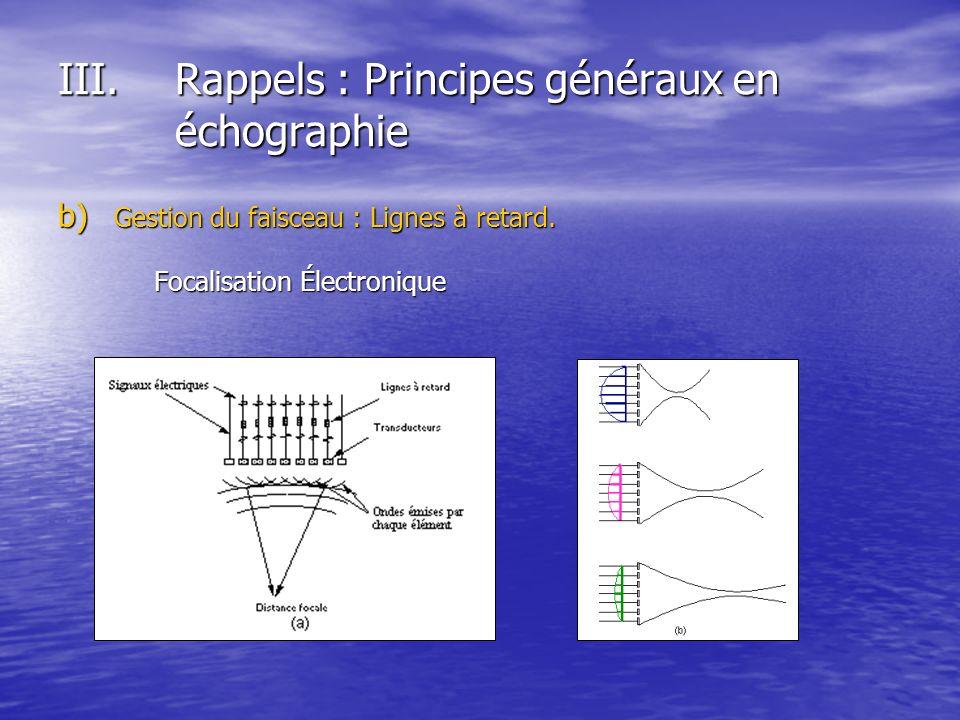 b) Gestion du faisceau : Lignes à retard. Focalisation Électronique III.Rappels : Principes généraux en échographie