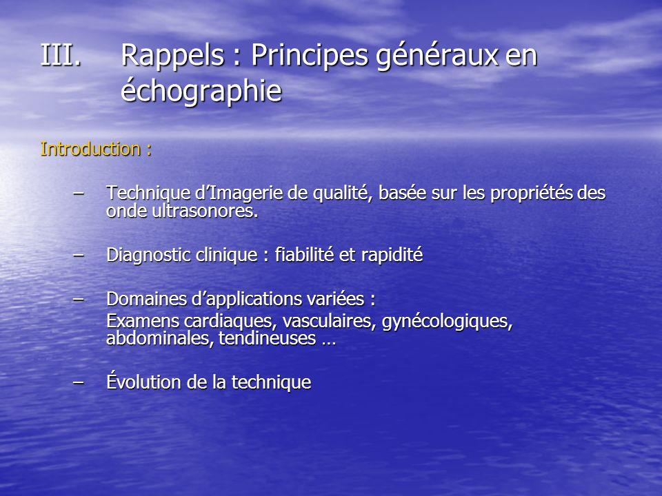 III.Rappels : Principes généraux en échographie Introduction : –Technique dImagerie de qualité, basée sur les propriétés des onde ultrasonores. –Diagn