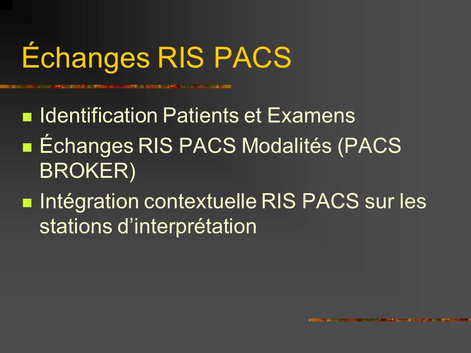 Échanges RIS PACS Identification Patients et Examens Échanges RIS PACS Modalités (PACS BROKER) Intégration contextuelle RIS PACS sur les stations dinterprétation