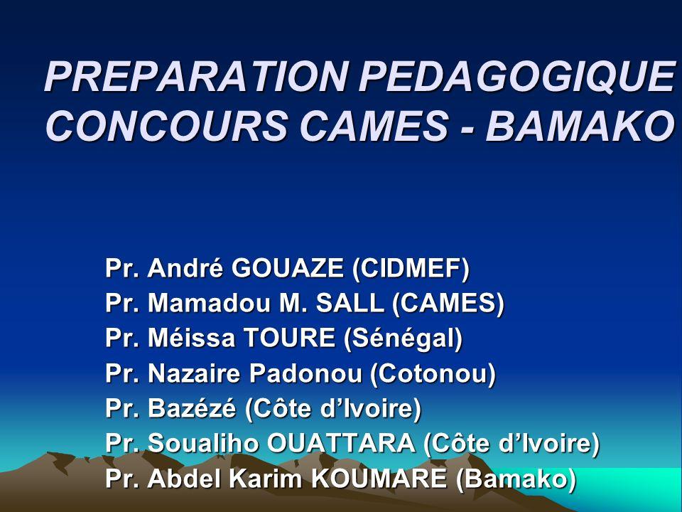 PREPARATION PEDAGOGIQUE CONCOURS CAMES - BAMAKO Pr. André GOUAZE (CIDMEF) Pr. Mamadou M. SALL (CAMES) Pr. Méissa TOURE (Sénégal) Pr. Nazaire Padonou (