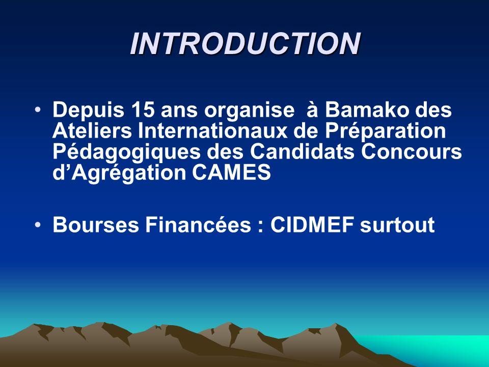 INTRODUCTION Depuis 15 ans organise à Bamako des Ateliers Internationaux de Préparation Pédagogiques des Candidats Concours dAgrégation CAMES Bourses