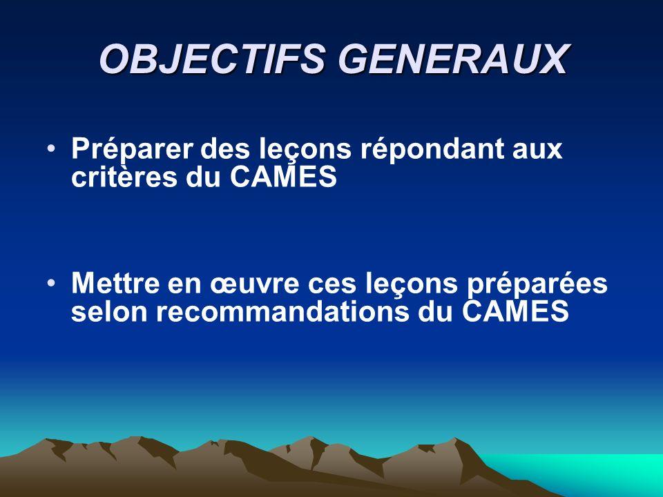 OBJECTIFS GENERAUX Préparer des leçons répondant aux critères du CAMES Mettre en œuvre ces leçons préparées selon recommandations du CAMES
