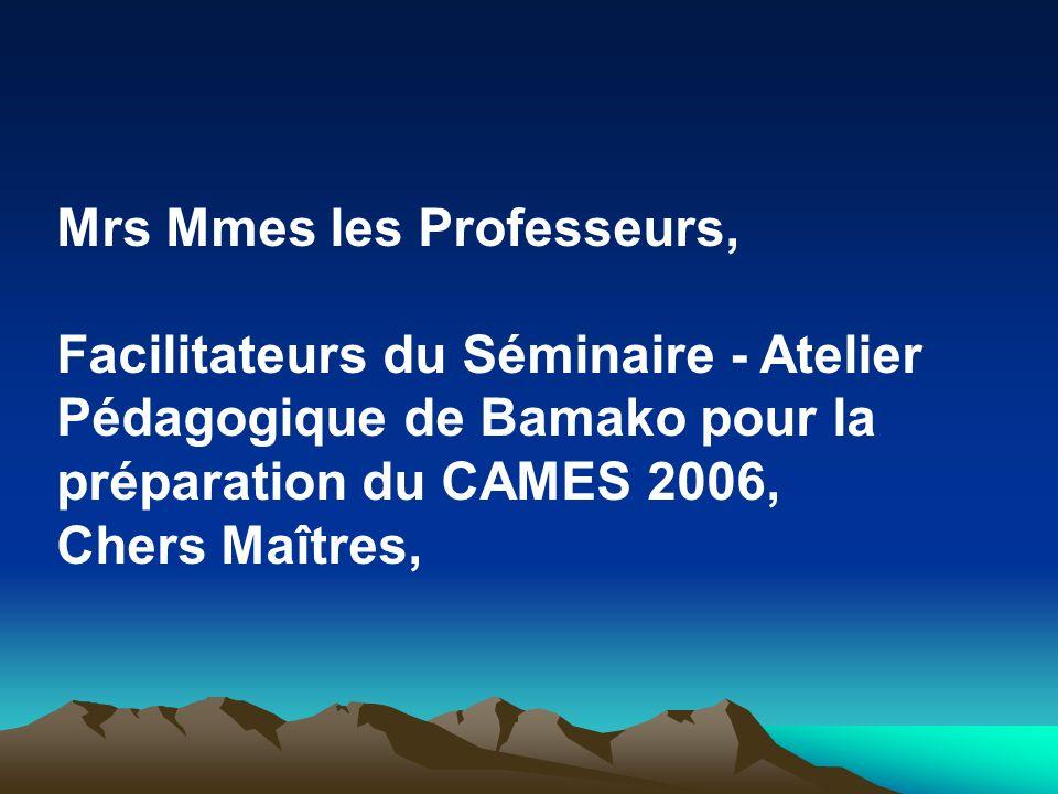 Mrs Mmes les Professeurs, Facilitateurs du Séminaire - Atelier Pédagogique de Bamako pour la préparation du CAMES 2006, Chers Maîtres,