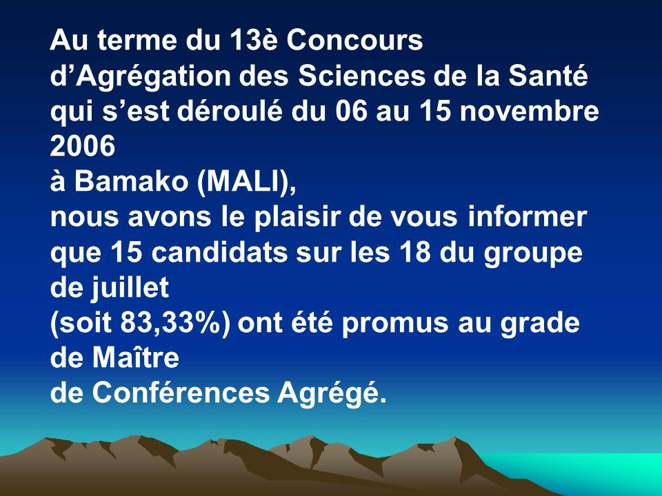 Au terme du 13è Concours dAgrégation des Sciences de la Santé qui sest déroulé du 06 au 15 novembre 2006 à Bamako (MALI), nous avons le plaisir de vou