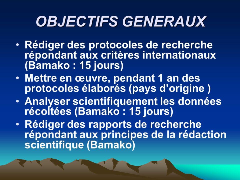 OBJECTIFS GENERAUX Rédiger des protocoles de recherche répondant aux critères internationaux (Bamako : 15 jours) Mettre en œuvre, pendant 1 an des pro