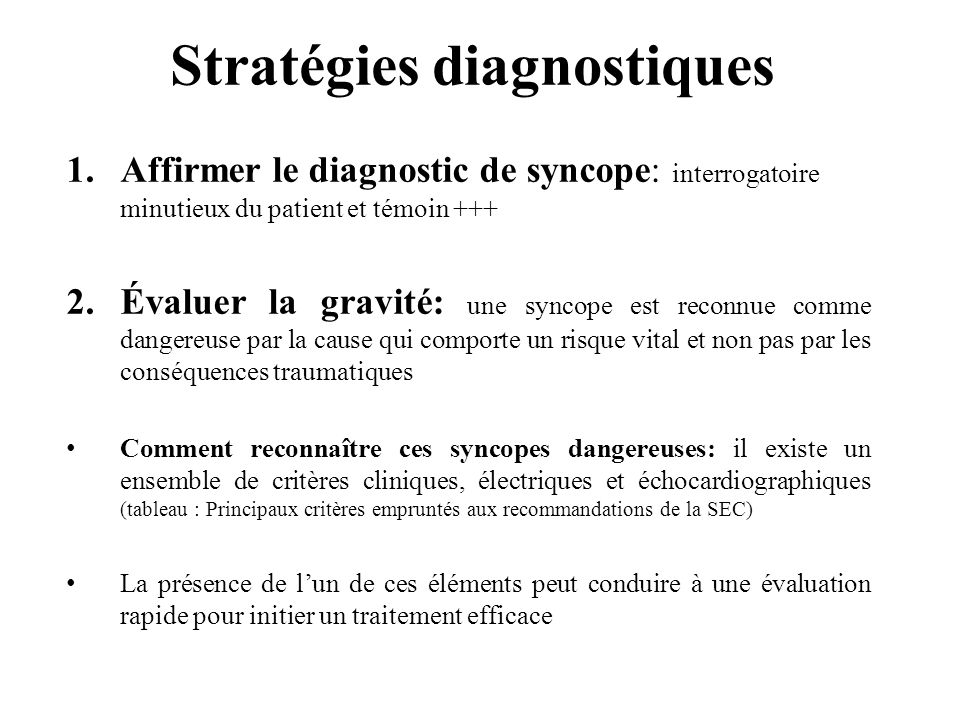 Stratégies diagnostiques 1.Affirmer le diagnostic de syncope: interrogatoire minutieux du patient et témoin +++ 2.Évaluer la gravité: une syncope est
