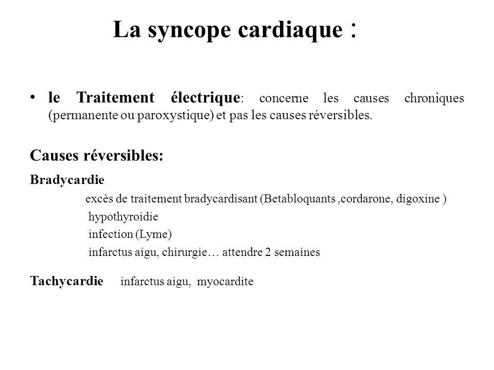 La syncope cardiaque : le Traitement électrique : concerne les causes chroniques (permanente ou paroxystique) et pas les causes réversibles. Causes ré