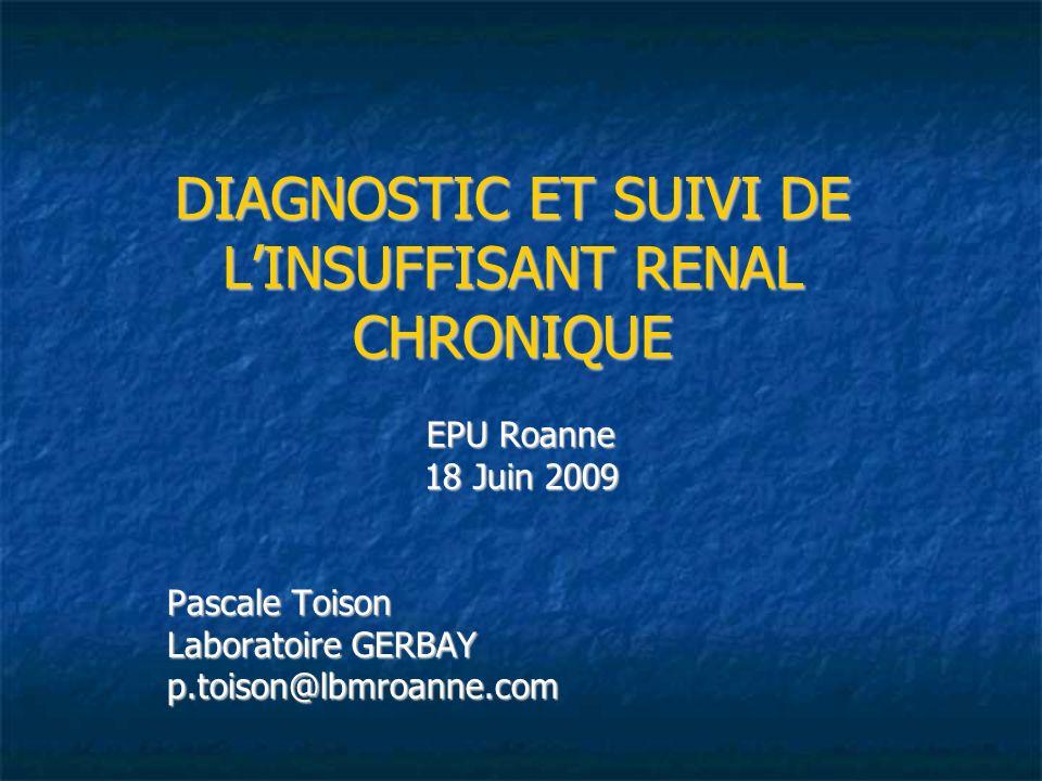 DIAGNOSTIC ET SUIVI DE LINSUFFISANT RENAL CHRONIQUE 1- Impact et Incidence en France de lIRC 1- Impact et Incidence en France de lIRC 2- Définition de lIRC 2- Définition de lIRC 3- Dépistage et diagnostic de lIRC 3- Dépistage et diagnostic de lIRC 3.1- Facteurs de risques 3.1- Facteurs de risques 3.2- Examens cliniques et para-cliniques 3.2- Examens cliniques et para-cliniques 3.3- Examens biologiques 3.3- Examens biologiques 4- Bilan dextension 4- Bilan dextension 5- Suivi du patient 5- Suivi du patient
