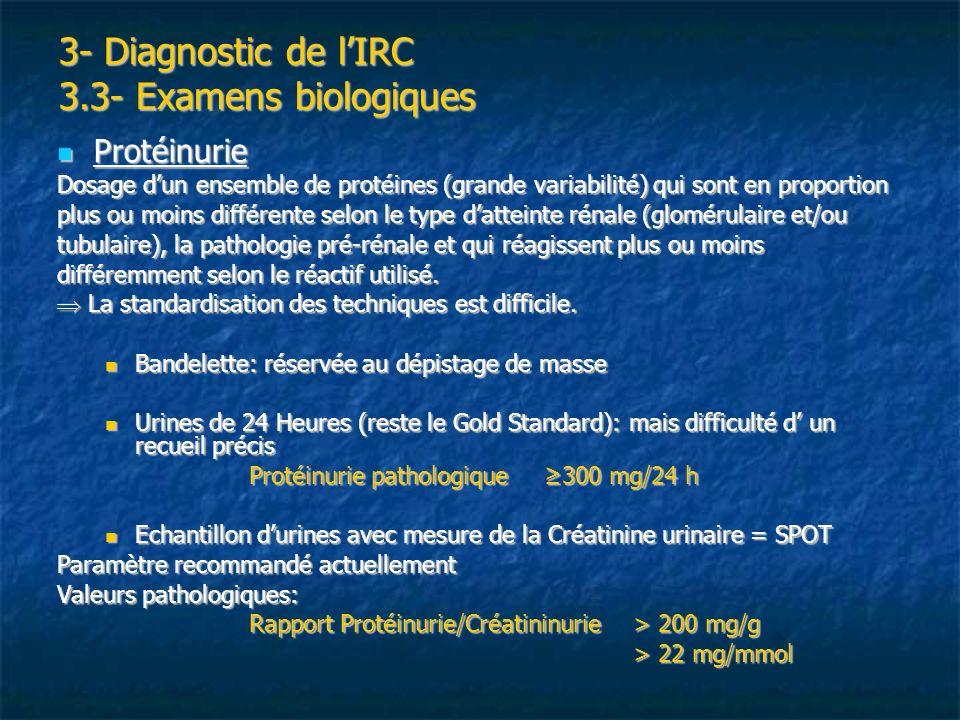 3- Diagnostic de lIRC 3.3- Examens biologiques Protéinurie Protéinurie Dosage dun ensemble de protéines (grande variabilité) qui sont en proportion pl