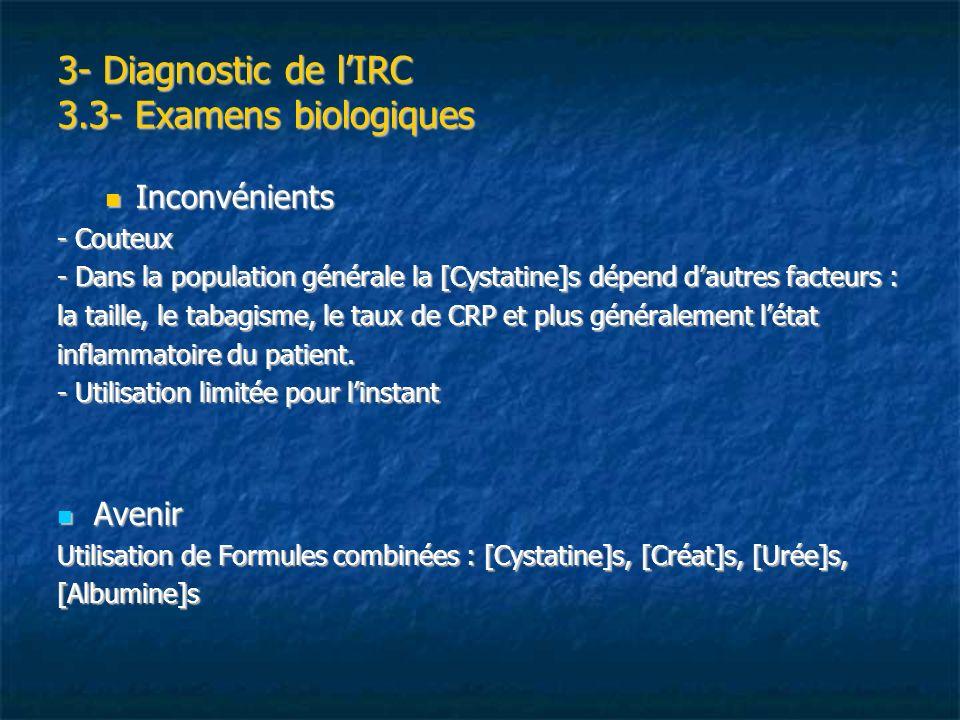 3- Diagnostic de lIRC 3.3- Examens biologiques Inconvénients Inconvénients - Couteux - Dans la population générale la [Cystatine]s dépend dautres fact