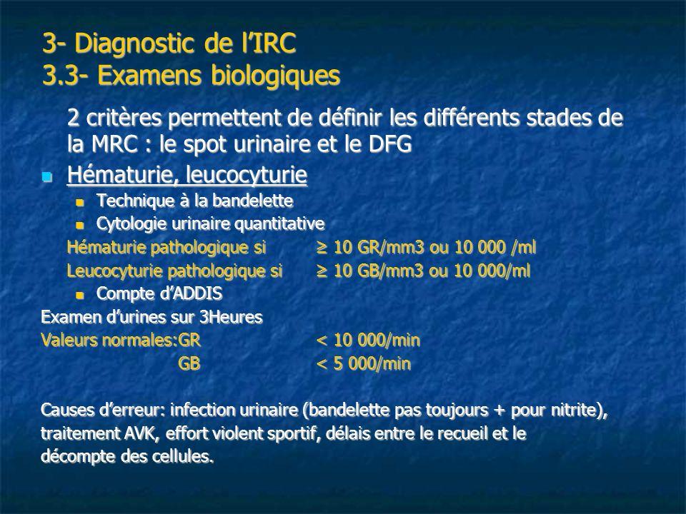 3- Diagnostic de lIRC 3.3- Examens biologiques Protéinurie Protéinurie Dosage dun ensemble de protéines (grande variabilité) qui sont en proportion plus ou moins différente selon le type datteinte rénale (glomérulaire et/ou tubulaire), la pathologie pré-rénale et qui réagissent plus ou moins différemment selon le réactif utilisé.
