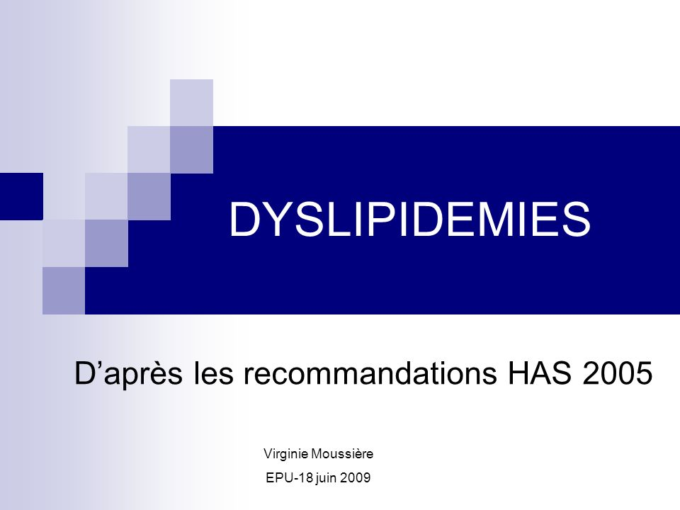 DYSLIPIDEMIES Daprès les recommandations HAS 2005 Virginie Moussière EPU-18 juin 2009