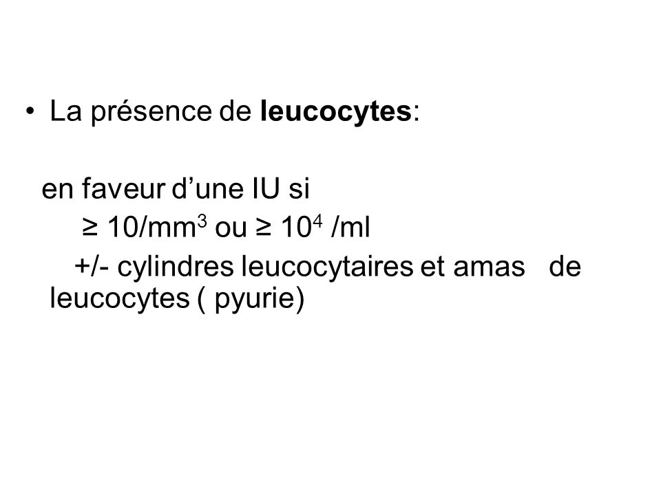 La présence de leucocytes: en faveur dune IU si 10/mm 3 ou 10 4 /ml +/- cylindres leucocytaires et amas de leucocytes ( pyurie)