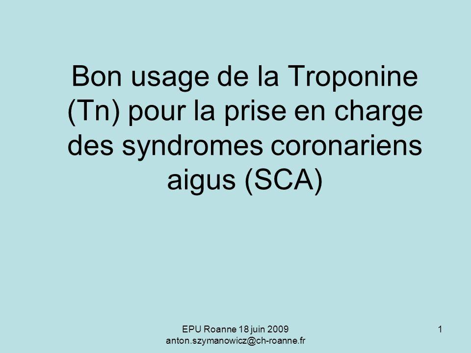 EPU Roanne 18 juin 2009 anton.szymanowicz@ch-roanne.fr 12 TROPONINE Révolution dans la PEC des SCA (SAU), - non pas pour les SCA ST + typiques - mais pour les douleurs atypiques Taux de Tn est proportionnel à létendue de la souffrance myocardique Ischémique Extrême sensibilité = Intérêt +++ dans les SCA où lélévation même peu importante est un signe dalarme : ( TnT>0,10µg/l ou TnI>0,30 µg/l = du risque dIDM ou de décès dans les 30 jours) Sa valeur diagnostique est fonction de la probabilité pré test