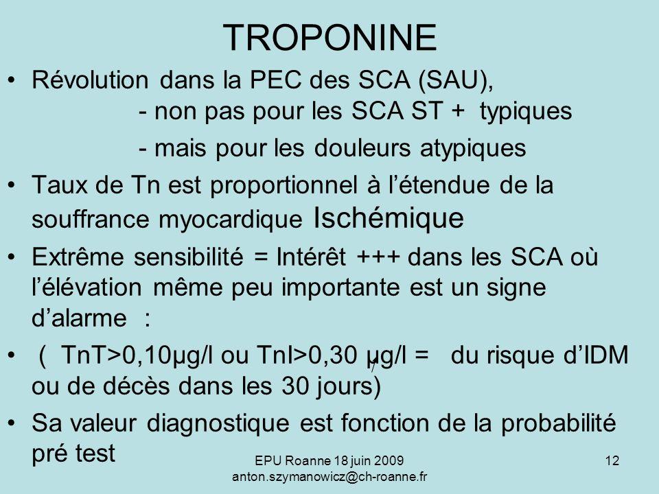 EPU Roanne 18 juin 2009 anton.szymanowicz@ch-roanne.fr 12 TROPONINE Révolution dans la PEC des SCA (SAU), - non pas pour les SCA ST + typiques - mais